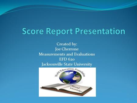 Created by: Joe Cherrone Measurements and Evaluations EFD 620 Jacksonville State University.