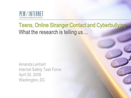 Teens, Online Stranger Contact and Cyberbullying What the research is telling us… Amanda Lenhart Internet Safety Task Force April 30, 2008 Washington,