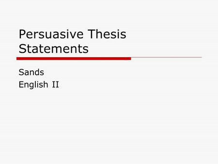 Persuasive Thesis Statements Sands English II. What is it?  A thesis statement is a clear statement of your position.  It is the claim you will make.