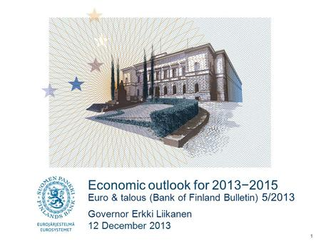 Economic outlook for 2013−2015 Euro & talous (Bank of Finland Bulletin) 5/2013 Governor Erkki Liikanen 12 December 2013 1.