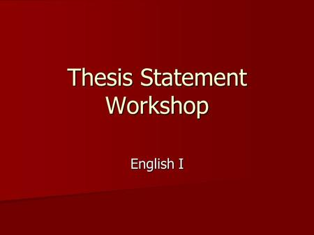 Thesis Statement Workshop English I. Goals – Why are they important? 1. Define the various parts to a correct thesis statement. 1. Define the various.