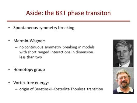 Aside: the BKT phase transiton Spontaneous symmetry breaking Mermin-Wagner: – no continuous symmetry breaking in models with short ranged interactions.