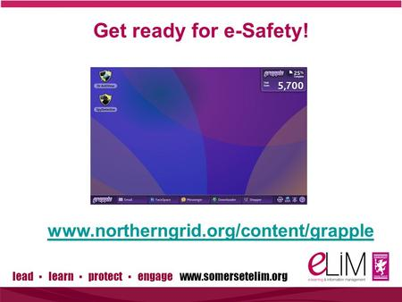 Lead ▪ learn ▪ protect ▪ engage www.somersetelim.org Get ready for e-Safety! www.northerngrid.org/content/grapple.