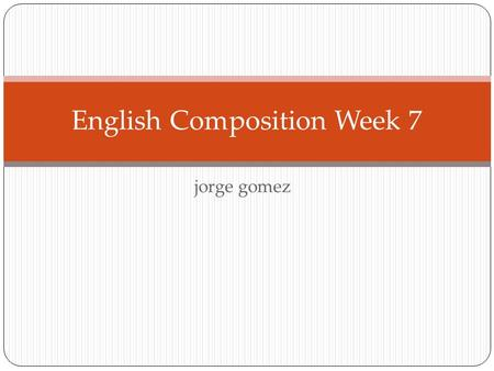 Jorge gomez English Composition Week 7. Extra Credit Reminder Wed, 6 Oct, 2010 5:30 PM - 7:30 PM Award-winning writer Dagoberto Gilb lecture. Location: