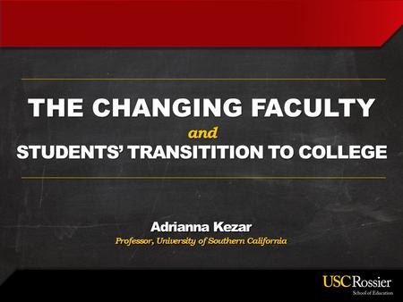 Adrianna Kezar Professor, University of Southern California THE CHANGING FACULTY and STUDENTS' TRANSITITION TO COLLEGE.