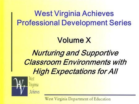 West Virginia Achieves Professional Development Series Volume X Nurturing and Supportive Classroom Environments with High Expectations for All.