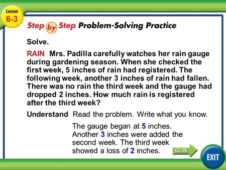 Lesson 6-3 Example 5 6-3 Solve. RAIN Mrs. Padilla carefully watches her rain gauge during gardening season. When she checked the first week, 5 inches of.