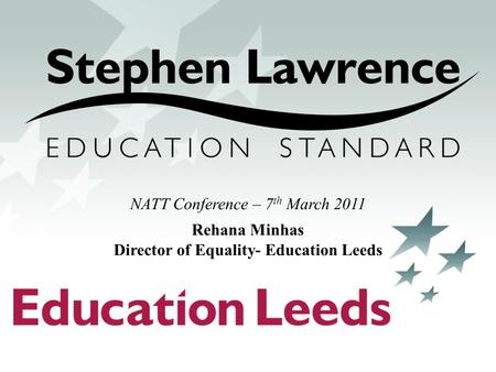 NATT Conference – 7 th March 2011 Rehana Minhas Director of Equality- Education Leeds.