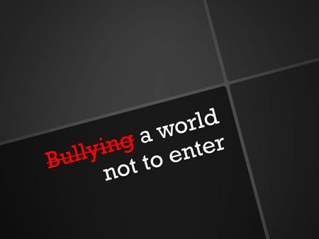 Bullying a world not to enter Bullying a world not to enter.