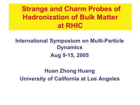 Strange and Charm Probes of Hadronization of Bulk Matter at RHIC International Symposium on Multi-Particle Dynamics Aug 9-15, 2005 Huan Zhong Huang University.