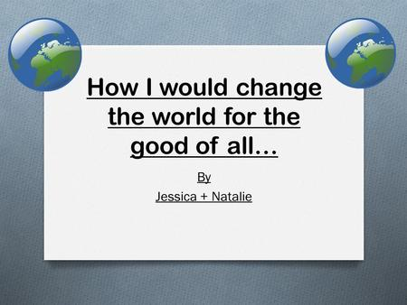How I would change the world for the good of all… By Jessica + Natalie.
