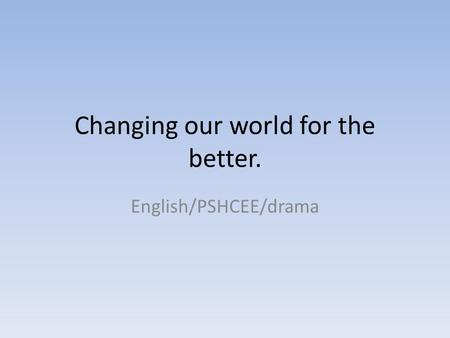 Changing our world for the better. English/PSHCEE/drama.