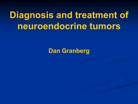 Diagnosis and treatment of neuroendocrine tumors Dan Granberg.