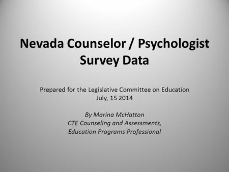 Nevada Counselor / Psychologist Survey Data Prepared for the Legislative Committee on Education July, 15 2014 By Marina McHatton CTE Counseling and Assessments,