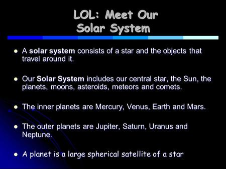 LOL: Meet Our Solar System LOL: Meet Our Solar System A solar system consists of a star and the objects that travel around it. A solar system consists.