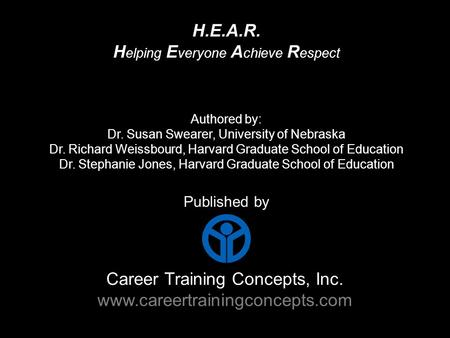 Career Training Concepts, Inc. www.careertrainingconcepts.com Published by H.E.A.R. H elping E veryone A chieve R espect Authored by: Dr. Susan Swearer,