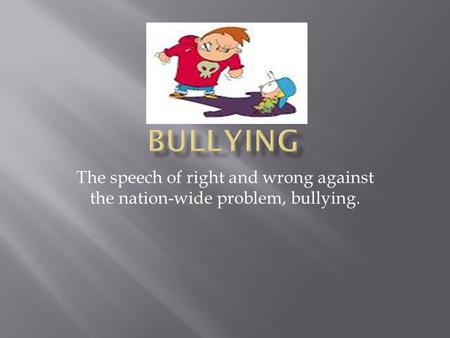 The speech of right and wrong against the nation-wide problem, bullying.
