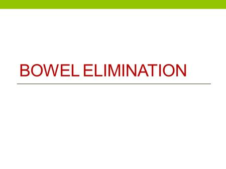 BOWEL ELIMINATION. Function- excrete/eliminate waste products of digestion. Maintaining normal bowel elimination is essential to health <strong>and</strong> efficient.