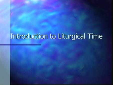 Introduction to Liturgical Time. 1. Conceptualizing Time n Circular n Linear n Spiral n Plateau n Random.