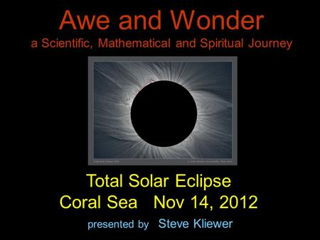 Awe and Wonder a Scientific, Mathematical and Spiritual Journey presented by Steve Kliewer Total Solar Eclipse Coral Sea Nov 14, 2012.