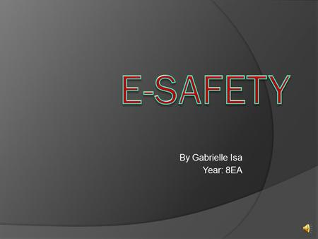 By Gabrielle Isa Year: 8EA What is E-safety?  E-safety is all about internet safety.  E-safety is good because it allows you to use the internet without.
