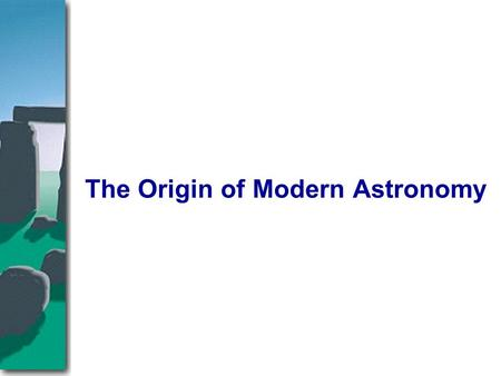 The Origin of Modern Astronomy. I. The Roots of Astronomy A. Archaeoastronomy B. The Astronomy of Greece C. The Ptolemaic Universe II. The Copernican.