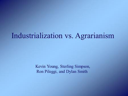 Industrialization vs. Agrarianism Kevin Young, Sterling Simpson, Ron Pileggi, and Dylan Smith.