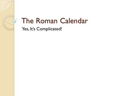 The Roman Calendar Yes, It's Complicated!.