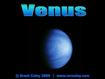 © Brent Coley 2009 | www.mrcoley.com. Venus One Venus year = 225 Earth days One Venus year = 225 Earth days Named for the Roman goddess of beauty and.