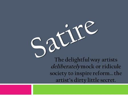 Satire The delightful way artists deliberately mock or ridicule society to inspire reform… the artist's dirty little secret.