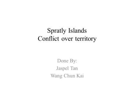 Spratly Islands Conflict over territory Done By: Jaspel Tan Wang Chun Kai.