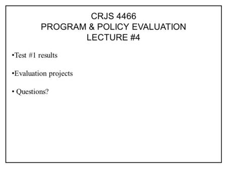 CRJS 4466 PROGRAM & POLICY EVALUATION LECTURE #4 Test #1 results Evaluation projects Questions?