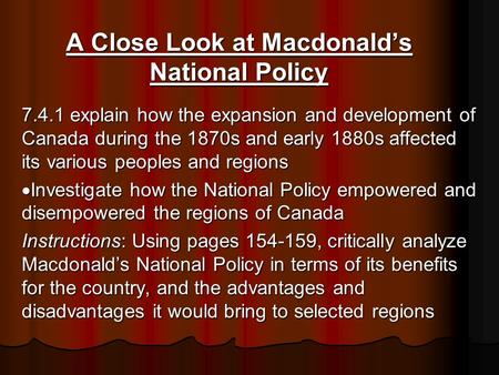 A Close Look at Macdonald's National Policy 7.4.1 explain how the expansion and development of Canada during the 1870s and early 1880s affected its various.