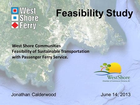 Feasibility Study Jonathan CalderwoodJune 14, 2013 West Shore Communities Feasibility of Sustainable Transportation with Passenger Ferry Service.