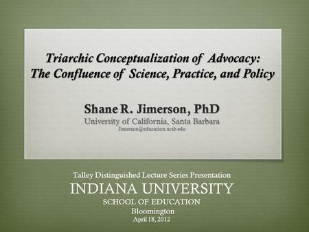 Triarchic Conceptualization of Advocacy: The Confluence of Science, Practice, and Policy Shane R. Jimerson, PhD University of California, Santa Barbara.