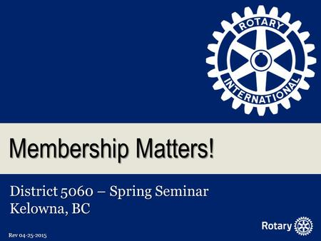 Membership Matters! District 5060 – Spring Seminar Kelowna, BC Rev 04-25-2015.