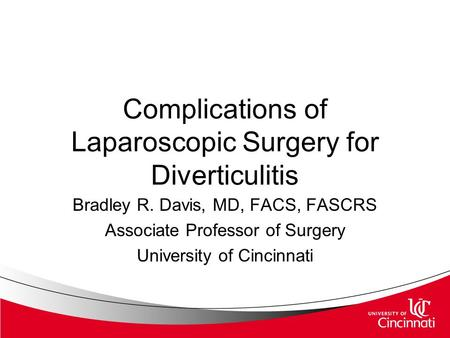 Complications of Laparoscopic Surgery for Diverticulitis Bradley R. Davis, MD, FACS, FASCRS Associate Professor of Surgery University of Cincinnati.