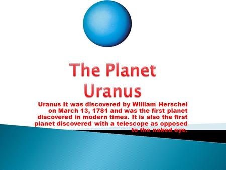 Uranus It was discovered by William Herschel on March 13, 1781 and was the first planet discovered in modern times. It is also the first planet discovered.