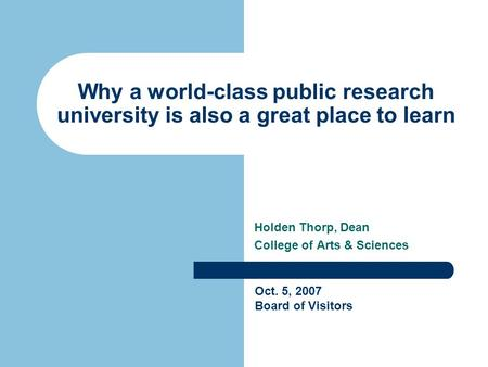 Why a world-class public research university is also a great place to learn Holden Thorp, Dean College of Arts & Sciences Oct. 5, 2007 Board of Visitors.