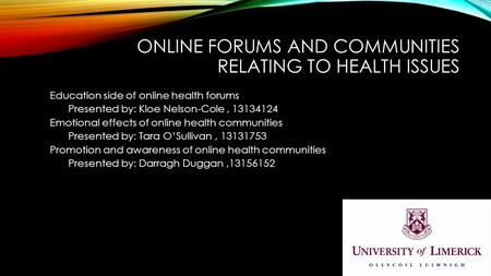 ONLINE FORUMS AND COMMUNITIES RELATING TO HEALTH ISSUES Education side of online health forums Presented by: Kloe Nelson-Cole, 13134124 Emotional effects.