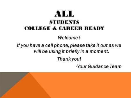 ALL STUDENTS COLLEGE & CAREER READY Welcome ! If you have a cell phone, please take it out as we will be using it briefly in a moment. Thank you! -Your.
