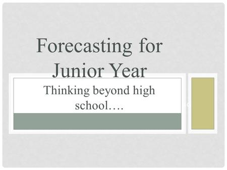 SOPHOMORE CLASS OF 2015 FORECASTING Forecasting for Junior Year Thinking beyond high school….