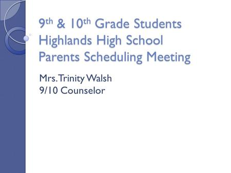 9 th & 10 th Grade Students Highlands High School Parents Scheduling Meeting Mrs. Trinity Walsh 9/10 Counselor.