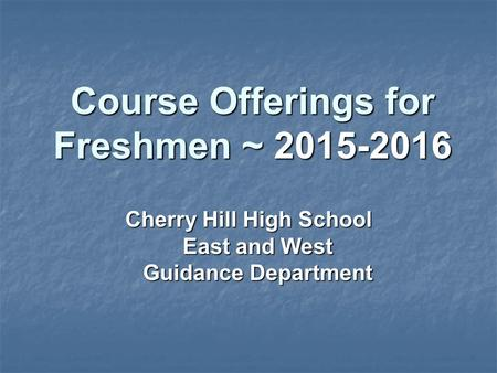 Course Offerings for Freshmen ~ 2015-2016 Cherry Hill High School East and West Guidance Department.