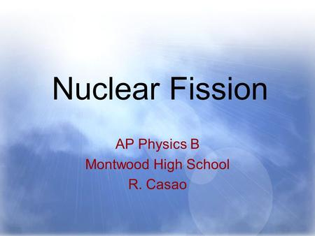 Nuclear Fission AP Physics B Montwood High School R. Casao.