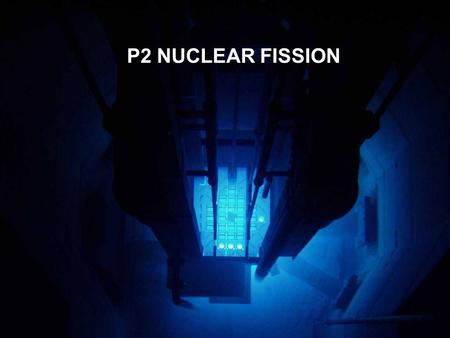 P2 NUCLEAR FISSION. NUCLEAR FISSION P2H Radioactive isotopes emit small particles from their nuclei which only change the mass and atomic numbers slightly.