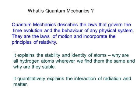 What is Quantum Mechanics ? Quantum Mechanics describes the laws that govern the time evolution and the behaviour of any physical system. They are the.