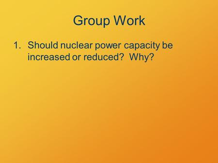 Group Work 1.Should nuclear power capacity be increased or reduced? Why?