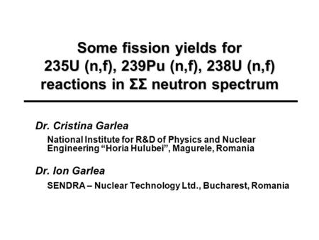 Some fission yields for 235U (n,f), 239Pu (n,f), 238U (n,f) reactions in ΣΣ neutron spectrum Dr. Cristina Garlea National Institute for R&D of Physics.
