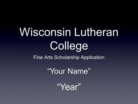 "Wisconsin Lutheran College Fine Arts Scholarship Application ""Year"" ""Your Name"""